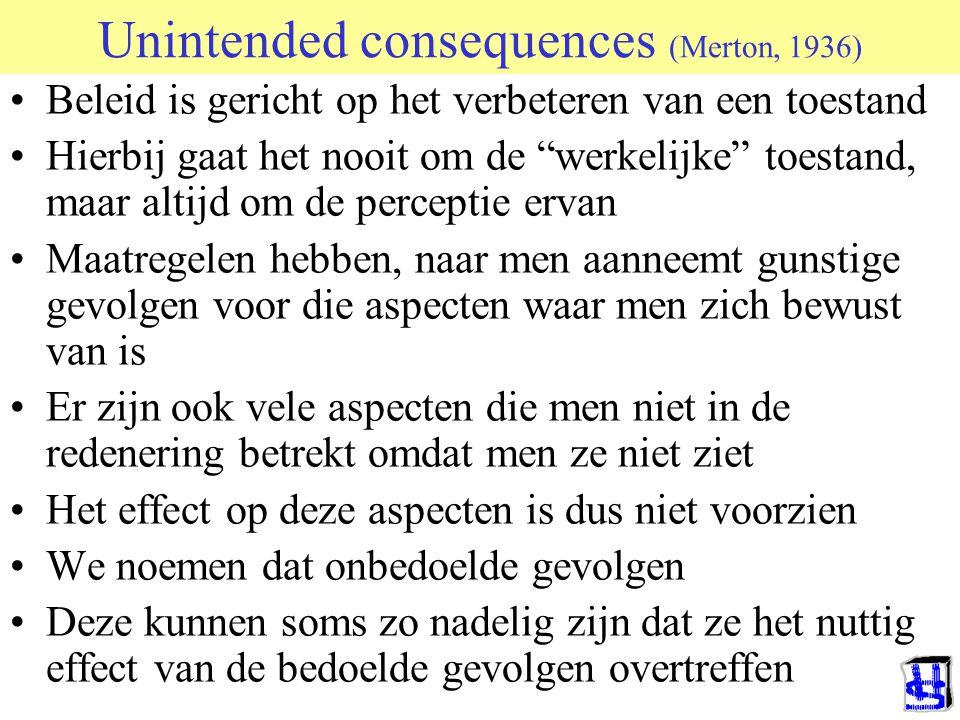 """Unintended consequences (Merton, 1936) •Beleid is gericht op het verbeteren van een toestand •Hierbij gaat het nooit om de """"werkelijke"""" toestand, maar"""