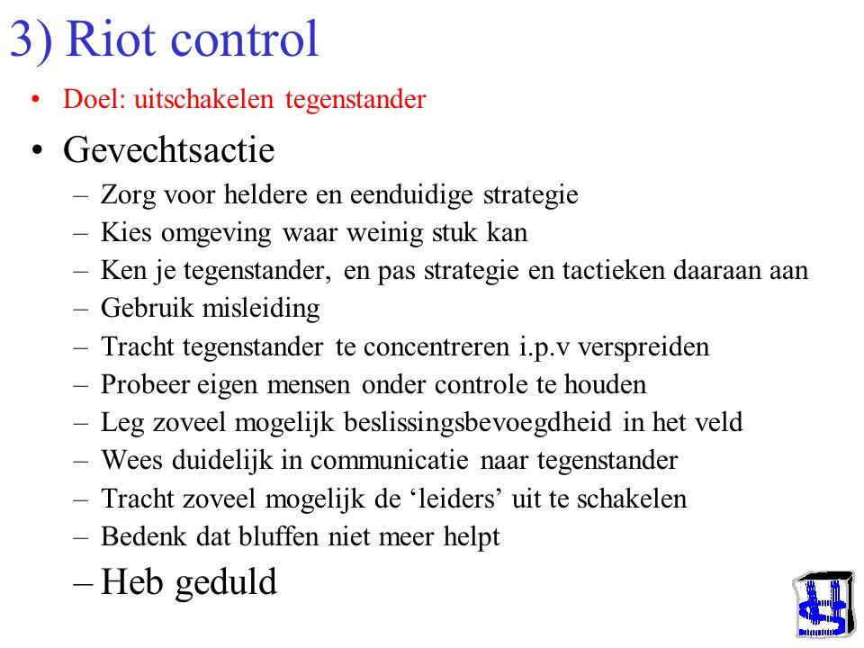 3) Riot control •Doel: uitschakelen tegenstander •Gevechtsactie –Zorg voor heldere en eenduidige strategie –Kies omgeving waar weinig stuk kan –Ken je