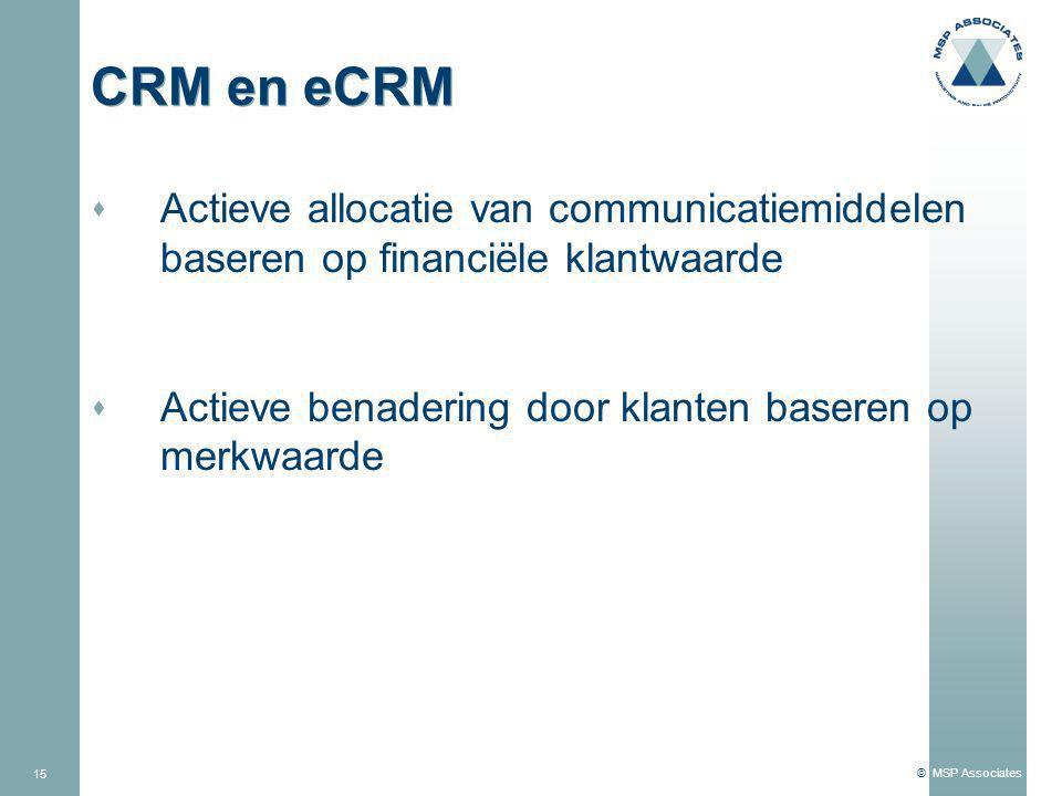 © MSP Associates 15 CRM en eCRM s Actieve allocatie van communicatiemiddelen baseren op financiële klantwaarde s Actieve benadering door klanten baseren op merkwaarde
