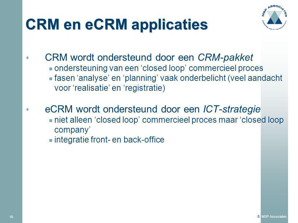 © MSP Associates 16 CRM en eCRM applicaties s CRM wordt ondersteund door een CRM-pakket  ondersteuning van een 'closed loop' commercieel proces  fasen 'analyse' en 'planning' vaak onderbelicht (veel aandacht voor 'realisatie' en 'registratie) s eCRM wordt ondersteund door een ICT-strategie  niet alleen 'closed loop' commercieel proces maar 'closed loop company'  integratie front- en back-office