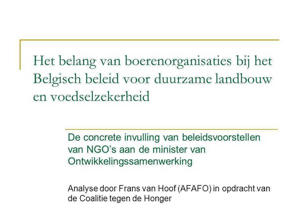 Het belang van boerenorganisaties bij het Belgisch beleid voor duurzame landbouw en voedselzekerheid De concrete invulling van beleidsvoorstellen van NGO's aan de minister van Ontwikkelingssamenwerking Analyse door Frans van Hoof (AFAFO) in opdracht van de Coalitie tegen de Honger