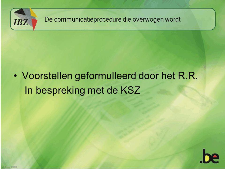 De communicatieprocedure die overwogen wordt •Voorstellen geformulleerd door het R.R.