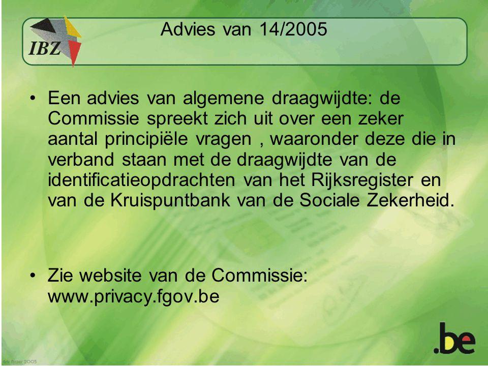 Advies van 14/2005 •Een advies van algemene draagwijdte: de Commissie spreekt zich uit over een zeker aantal principiële vragen, waaronder deze die in verband staan met de draagwijdte van de identificatieopdrachten van het Rijksregister en van de Kruispuntbank van de Sociale Zekerheid.