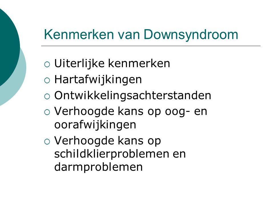 Kenmerken van Downsyndroom  Slappe spierspanning  Meer gebitsproblemen  Korter lichaam  Meestal weinig haar  Neiging tot zwaarlijvigheid  Leeftijdsverwachting 50 tot 60 gemiddeld