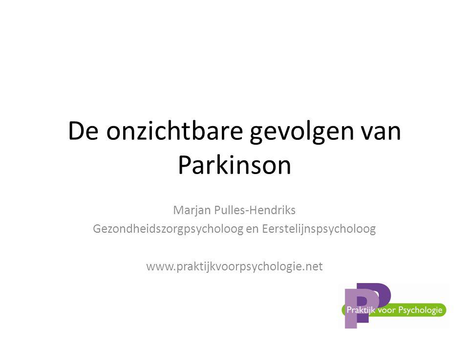 De onzichtbare gevolgen van Parkinson Marjan Pulles-Hendriks Gezondheidszorgpsycholoog en Eerstelijnspsycholoog www.praktijkvoorpsychologie.net