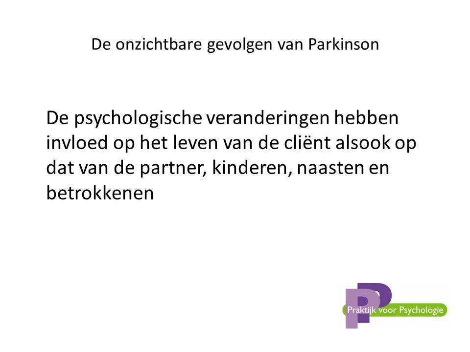 De onzichtbare gevolgen van Parkinson De psychologische veranderingen hebben invloed op het leven van de cliënt alsook op dat van de partner, kinderen, naasten en betrokkenen