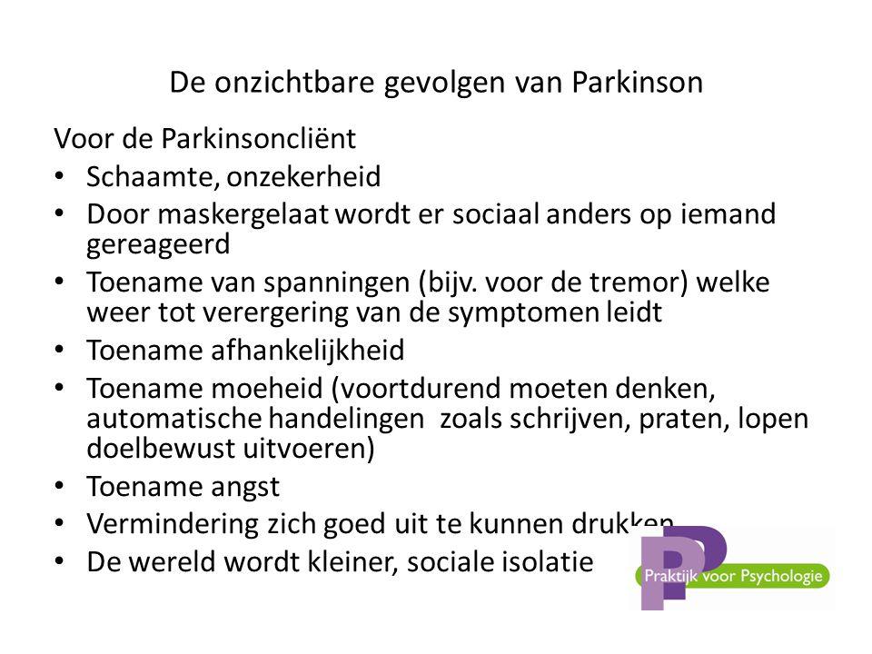 De onzichtbare gevolgen van Parkinson Voor de Parkinsoncliënt • Schaamte, onzekerheid • Door maskergelaat wordt er sociaal anders op iemand gereageerd • Toename van spanningen (bijv.