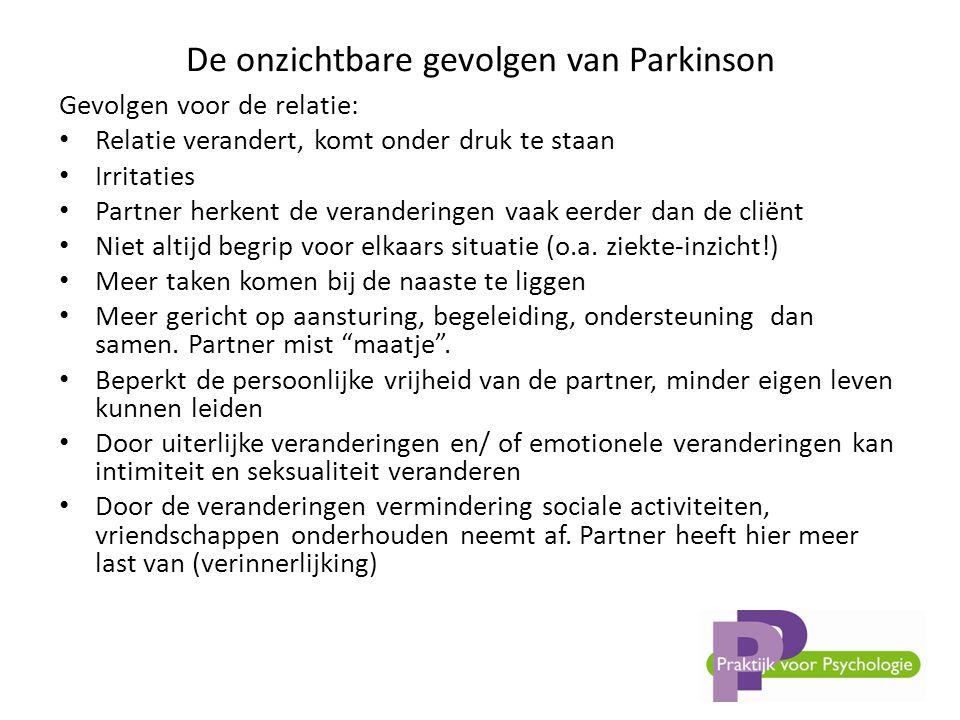 De onzichtbare gevolgen van Parkinson Gevolgen voor de relatie: • Relatie verandert, komt onder druk te staan • Irritaties • Partner herkent de veranderingen vaak eerder dan de cliënt • Niet altijd begrip voor elkaars situatie (o.a.