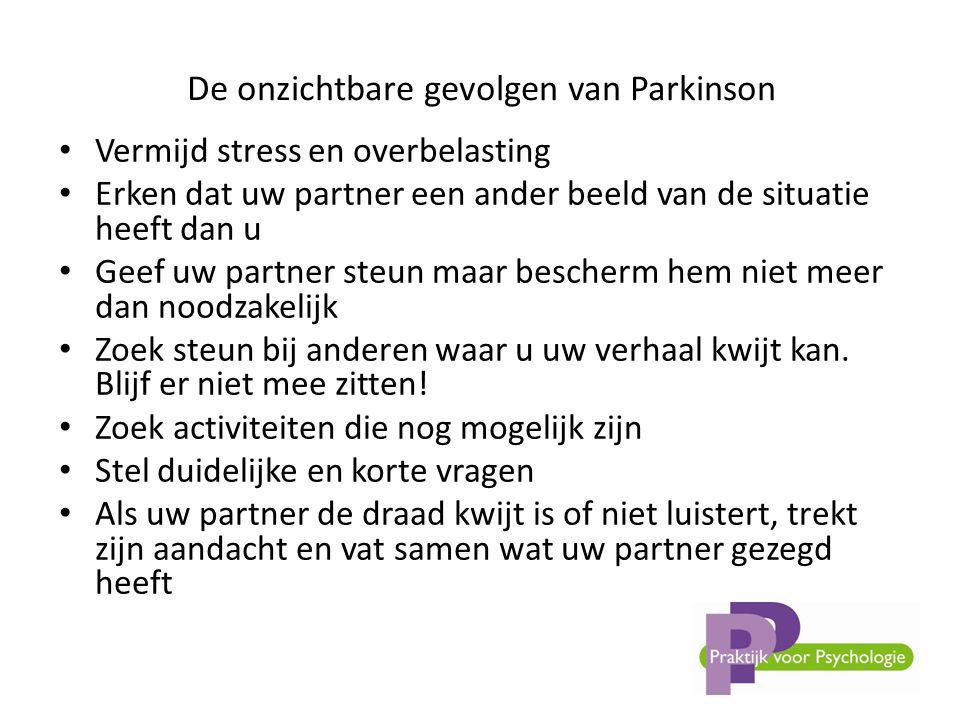De onzichtbare gevolgen van Parkinson • Vermijd stress en overbelasting • Erken dat uw partner een ander beeld van de situatie heeft dan u • Geef uw partner steun maar bescherm hem niet meer dan noodzakelijk • Zoek steun bij anderen waar u uw verhaal kwijt kan.