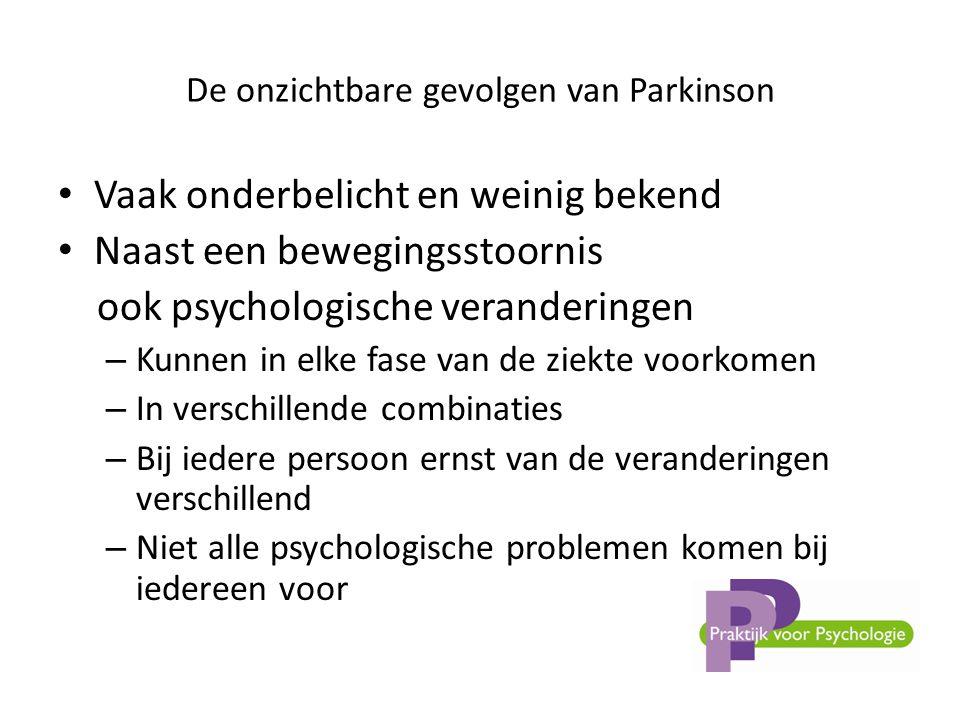 De onzichtbare gevolgen van Parkinson • Vaak onderbelicht en weinig bekend • Naast een bewegingsstoornis ook psychologische veranderingen – Kunnen in elke fase van de ziekte voorkomen – In verschillende combinaties – Bij iedere persoon ernst van de veranderingen verschillend – Niet alle psychologische problemen komen bij iedereen voor