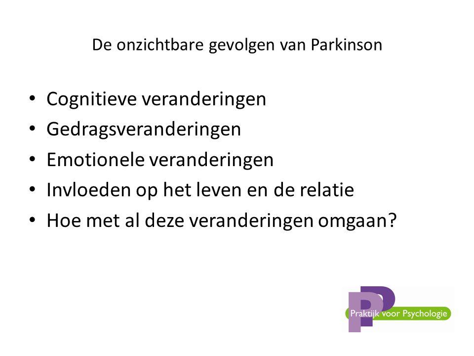 De onzichtbare gevolgen van Parkinson • Cognitieve veranderingen • Gedragsveranderingen • Emotionele veranderingen • Invloeden op het leven en de relatie • Hoe met al deze veranderingen omgaan?