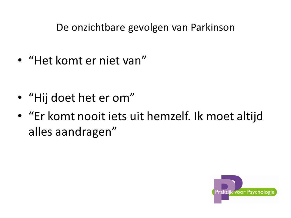 De onzichtbare gevolgen van Parkinson • Het komt er niet van • Hij doet het er om • Er komt nooit iets uit hemzelf.