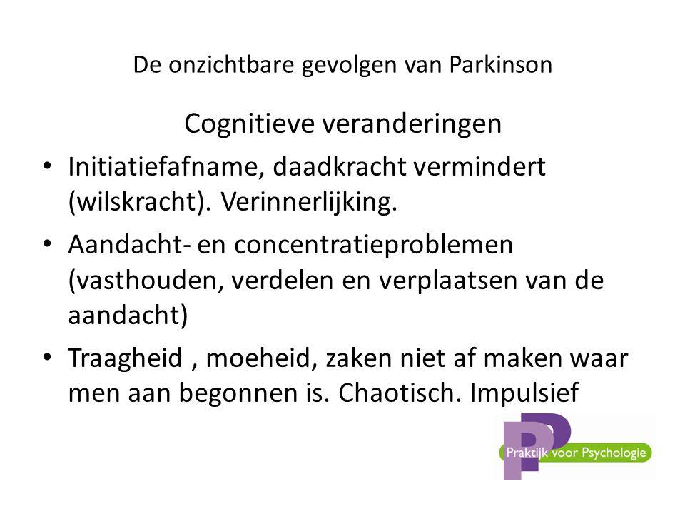 De onzichtbare gevolgen van Parkinson Cognitieve veranderingen • Initiatiefafname, daadkracht vermindert (wilskracht).