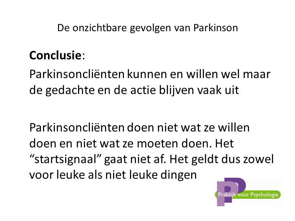 De onzichtbare gevolgen van Parkinson Conclusie: Parkinsoncliënten kunnen en willen wel maar de gedachte en de actie blijven vaak uit Parkinsoncliënten doen niet wat ze willen doen en niet wat ze moeten doen.