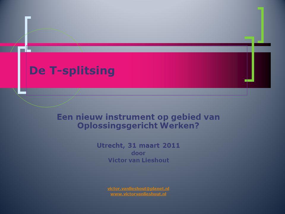 De T-splitsing Een nieuw instrument op gebied van Oplossingsgericht Werken? Utrecht, 31 maart 2011 door Victor van Lieshout victor.vanlieshout@planet.