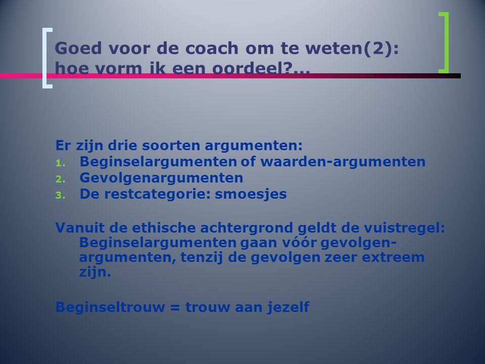 Goed voor de coach om te weten(2): hoe vorm ik een oordeel?... Er zijn drie soorten argumenten: 1. Beginselargumenten of waarden-argumenten 2. Gevolge
