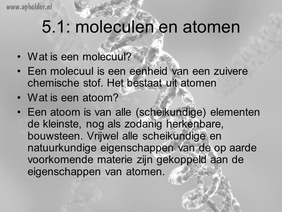 5.1: moleculen en atomen •Wat is een molecuul? •Een molecuul is een eenheid van een zuivere chemische stof. Het bestaat uit atomen •Wat is een atoom?