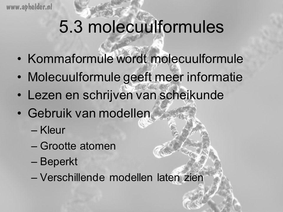 5.3 molecuulformules •Kommaformule wordt molecuulformule •Molecuulformule geeft meer informatie •Lezen en schrijven van scheikunde •Gebruik van modell
