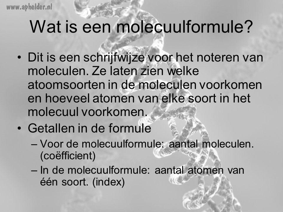 Wat is een molecuulformule? •Dit is een schrijfwijze voor het noteren van moleculen. Ze laten zien welke atoomsoorten in de moleculen voorkomen en hoe