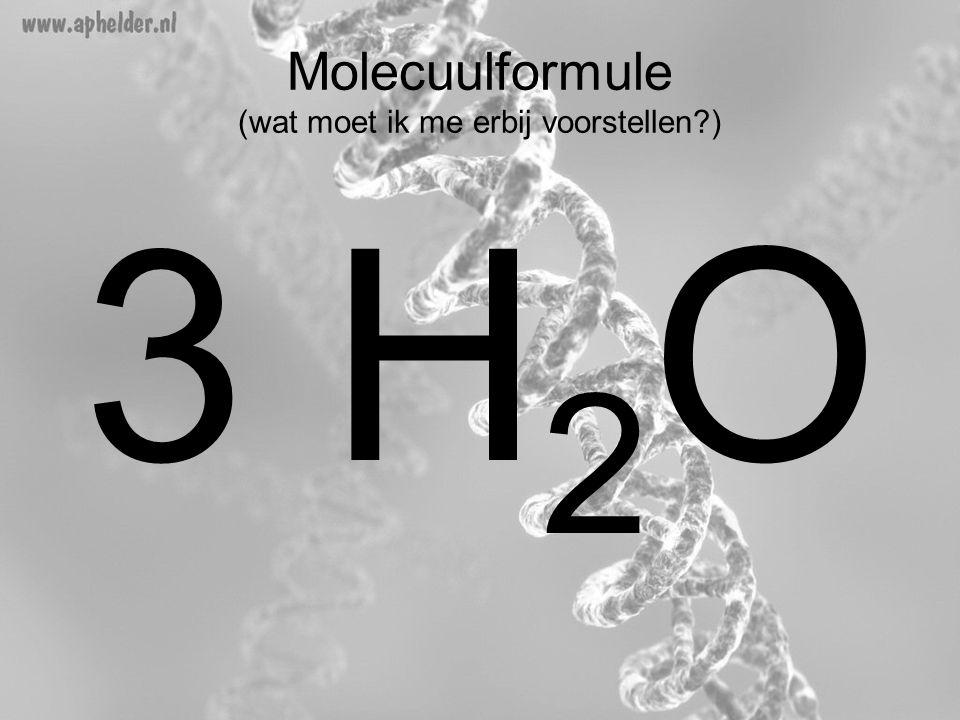 Molecuulformule (wat moet ik me erbij voorstellen?) 3 H 2 O