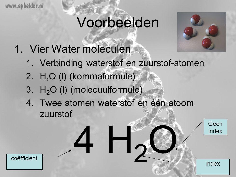 Voorbeelden 1.Vier Water moleculen 1.Verbinding waterstof en zuurstof-atomen 2.H,O (l) (kommaformule) 3.H 2 O (l) (molecuulformule) 4.Twee atomen wate