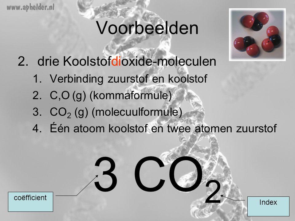 Voorbeelden 2.drie Koolstofdioxide-moleculen 1.Verbinding zuurstof en koolstof 2.C,O (g) (kommaformule) 3.CO 2 (g) (molecuulformule) 4.Één atoom kools