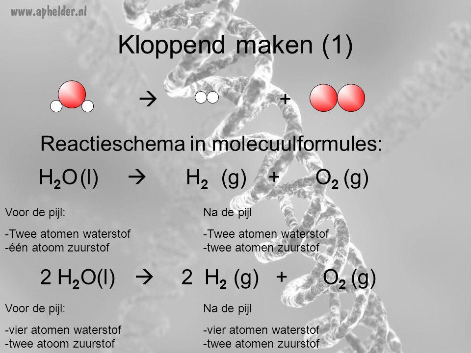 Kloppend maken (1) Reactieschema in molecuulformules: H 2 O(l)  H 2 (g)+ O 2 (g)  + + Voor de pijl: -Twee atomen waterstof -één atoom zuurstof Na d