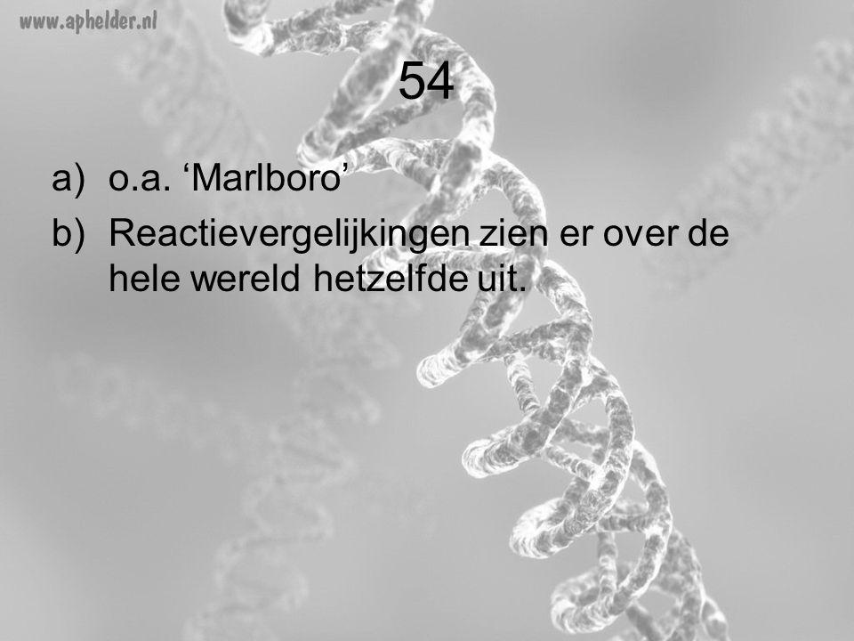 54 a)o.a. 'Marlboro' b)Reactievergelijkingen zien er over de hele wereld hetzelfde uit.