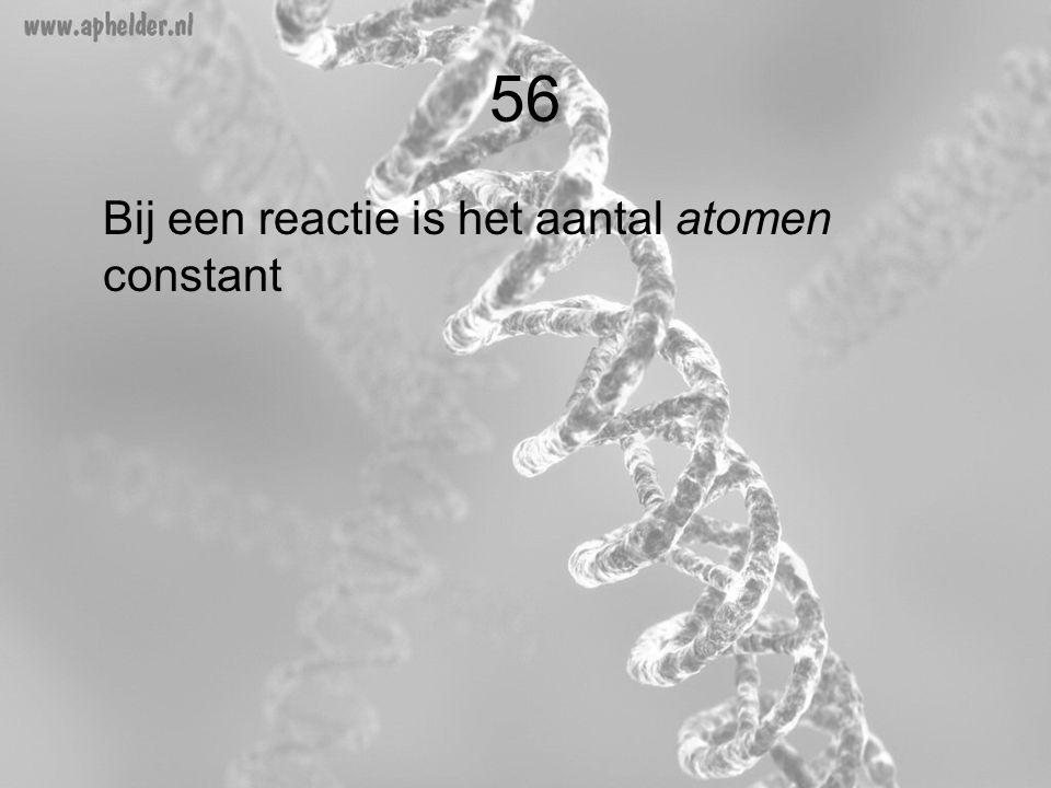 56 Bij een reactie is het aantal atomen constant