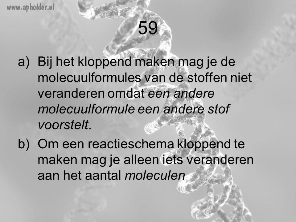 59 a)Bij het kloppend maken mag je de molecuulformules van de stoffen niet veranderen omdat een andere molecuulformule een andere stof voorstelt. b)Om