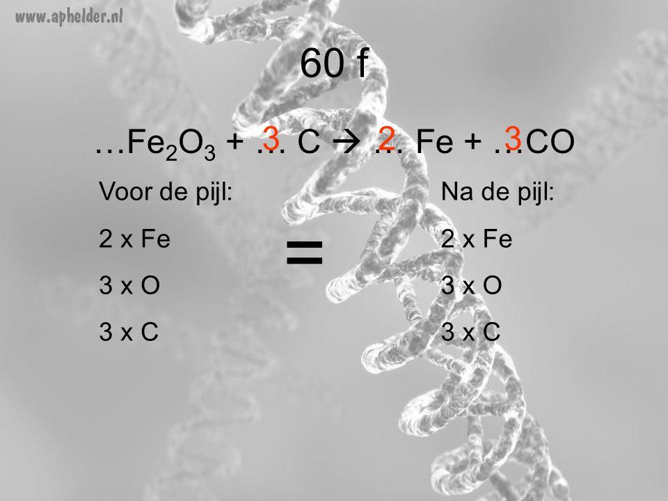 …Fe 2 O 3 + … C  … Fe + …CO 60 f 33 Voor de pijl: 2 x Fe 3 x O 3 x C Na de pijl: 2 x Fe 3 x O 3 x C = 2