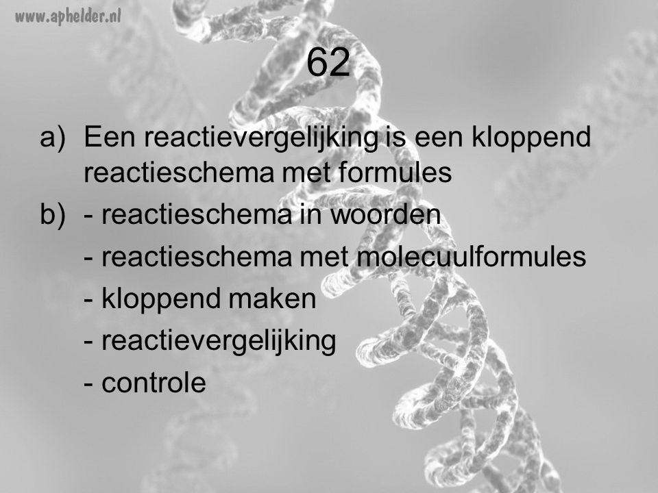 62 a)Een reactievergelijking is een kloppend reactieschema met formules b)- reactieschema in woorden - reactieschema met molecuulformules - kloppend m