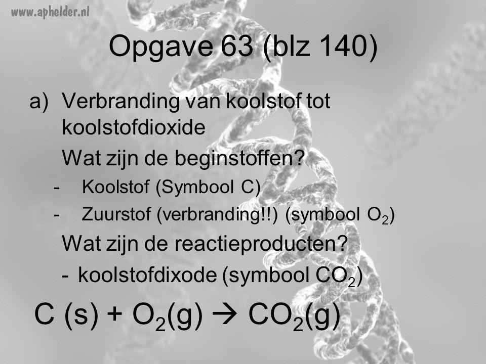 Opgave 63 (blz 140) a)Verbranding van koolstof tot koolstofdioxide Wat zijn de beginstoffen? -Koolstof (Symbool C) -Zuurstof (verbranding!!) (symbool