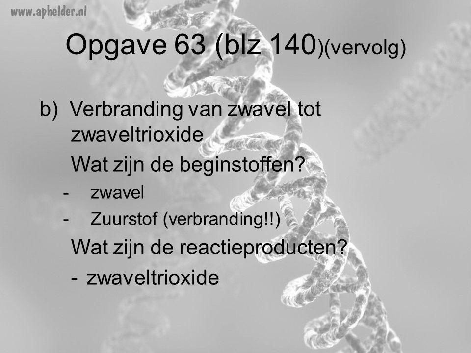 Opgave 63 (blz 140 )(vervolg) b) Verbranding van zwavel tot zwaveltrioxide Wat zijn de beginstoffen? -zwavel -Zuurstof (verbranding!!) Wat zijn de rea