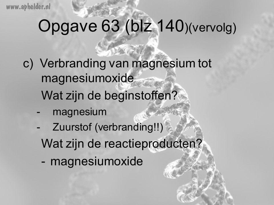 Opgave 63 (blz 140 )(vervolg) c) Verbranding van magnesium tot magnesiumoxide Wat zijn de beginstoffen? -magnesium -Zuurstof (verbranding!!) Wat zijn
