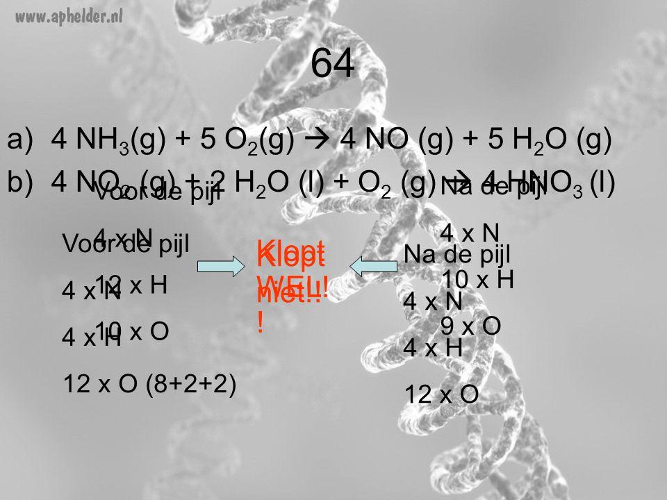 64 a)4 NH 3 (g) + 5 O 2 (g)  4 NO (g) + 5 H 2 O (g) b)4 NO 2 (g) + 2 H 2 O (l) + O 2 (g)  4 HNO 3 (l) Voor de pijl 4 x N 12 x H 10 x O Na de pijl 4