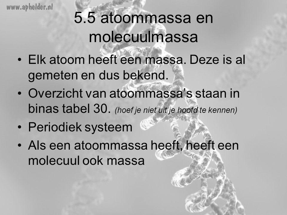 5.5 atoommassa en molecuulmassa •Elk atoom heeft een massa. Deze is al gemeten en dus bekend. •Overzicht van atoommassa's staan in binas tabel 30. (ho