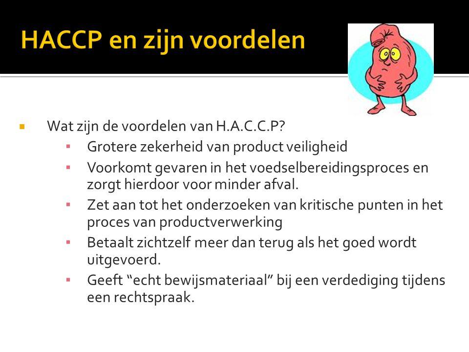  Wat zijn de voordelen van H.A.C.C.P? ▪ Grotere zekerheid van product veiligheid ▪ Voorkomt gevaren in het voedselbereidingsproces en zorgt hierdoor
