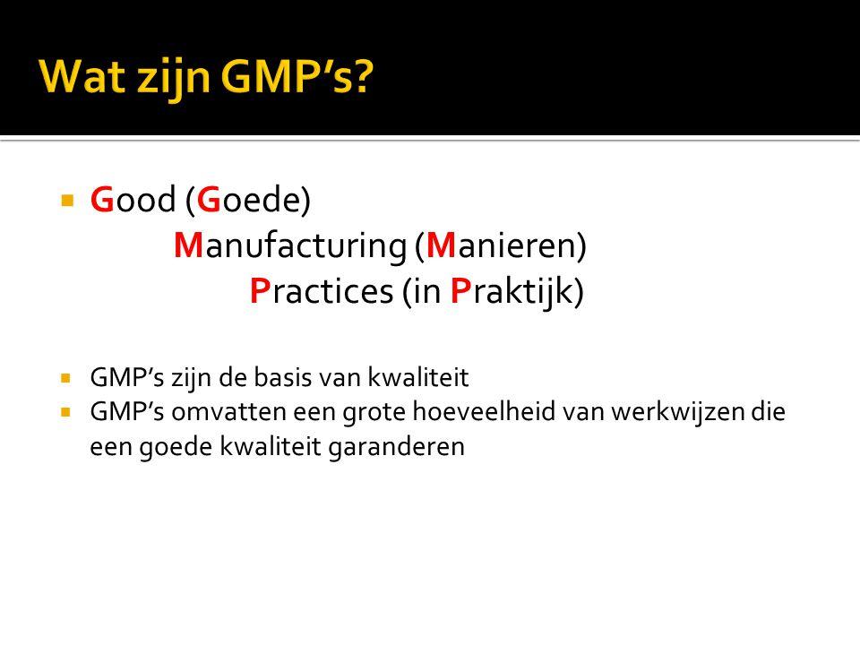  Good (Goede) Manufacturing (Manieren) Practices (in Praktijk)  GMP's zijn de basis van kwaliteit  GMP's omvatten een grote hoeveelheid van werkwij