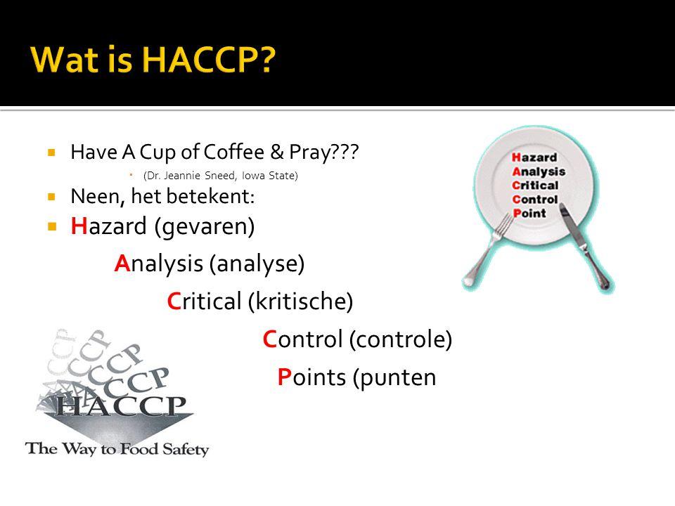  Have A Cup of Coffee & Pray???  (Dr. Jeannie Sneed, Iowa State)  Neen, het betekent:  Hazard (gevaren) Analysis (analyse) Critical (kritische) Co