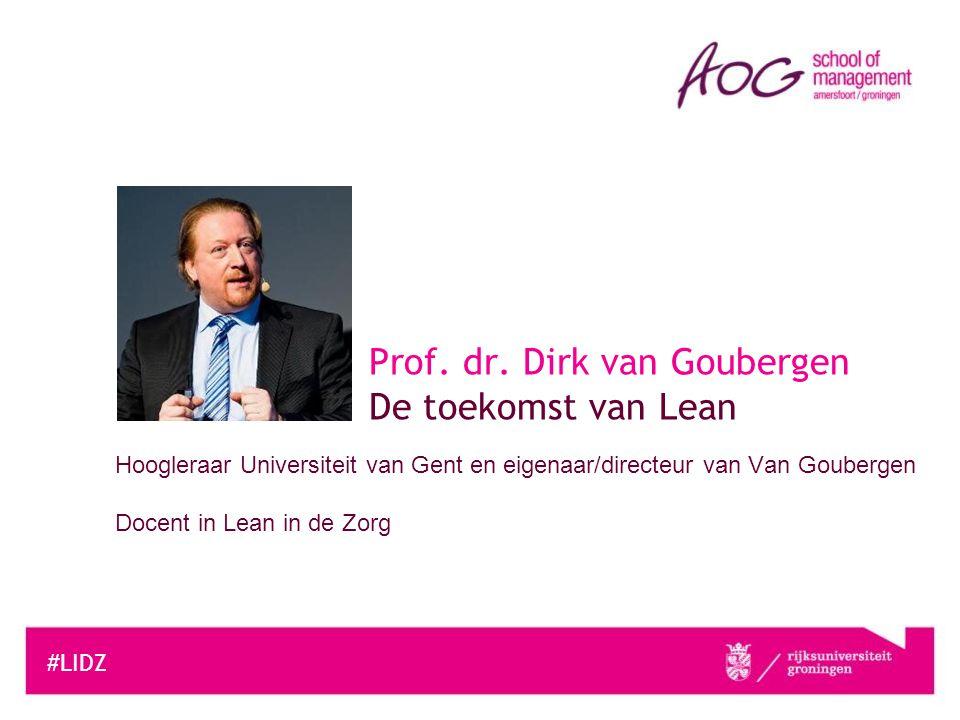 Hoogleraar Universiteit van Gent en eigenaar/directeur van Van Goubergen Docent in Lean in de Zorg #LIDZ Prof. dr. Dirk van Goubergen De toekomst van