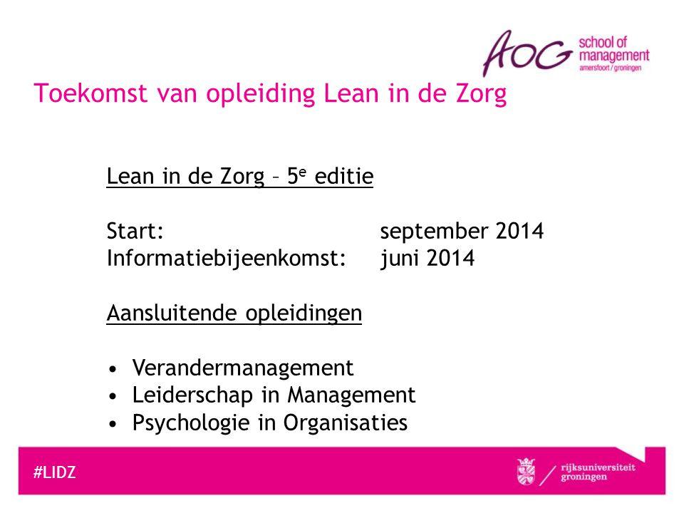 #LIDZ Toekomst van opleiding Lean in de Zorg Lean in de Zorg – 5 e editie Start: september 2014 Informatiebijeenkomst: juni 2014 Aansluitende opleidin
