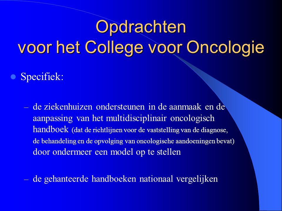  Specifiek: – de ziekenhuizen ondersteunen in de aanmaak en de aanpassing van het multidisciplinair oncologisch handboek (dat de richtlijnen voor de vaststelling van de diagnose, de behandeling en de opvolging van oncologische aandoeningen bevat) door ondermeer een model op te stellen – de gehanteerde handboeken nationaal vergelijken Opdrachten voor het College voor Oncologie
