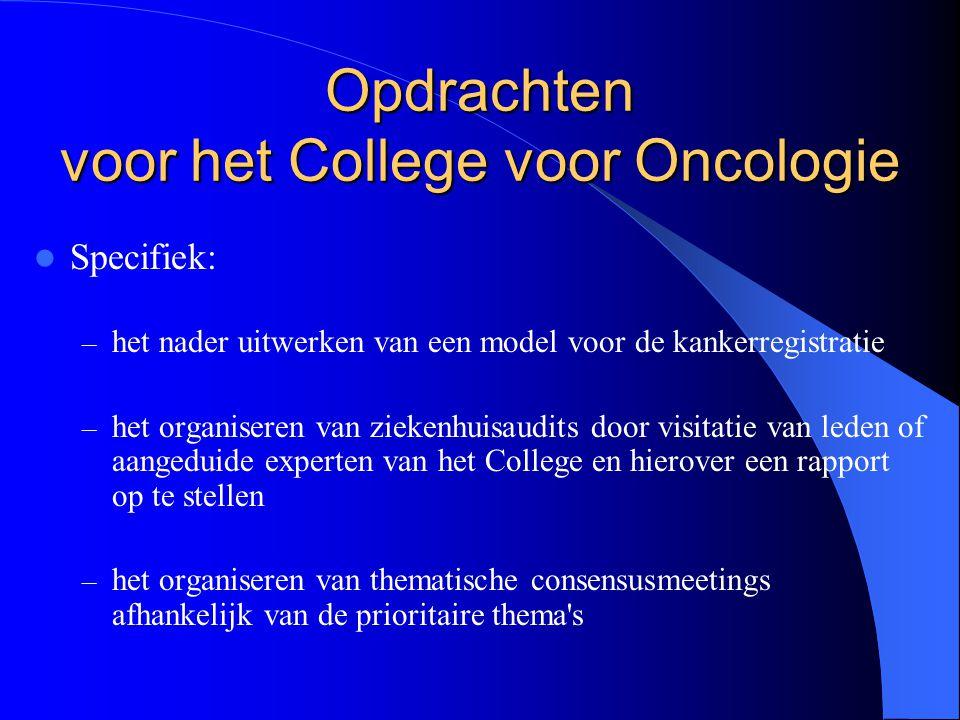  Specifiek: – het nader uitwerken van een model voor de kankerregistratie – het organiseren van ziekenhuisaudits door visitatie van leden of aangeduide experten van het College en hierover een rapport op te stellen – het organiseren van thematische consensusmeetings afhankelijk van de prioritaire thema s Opdrachten voor het College voor Oncologie