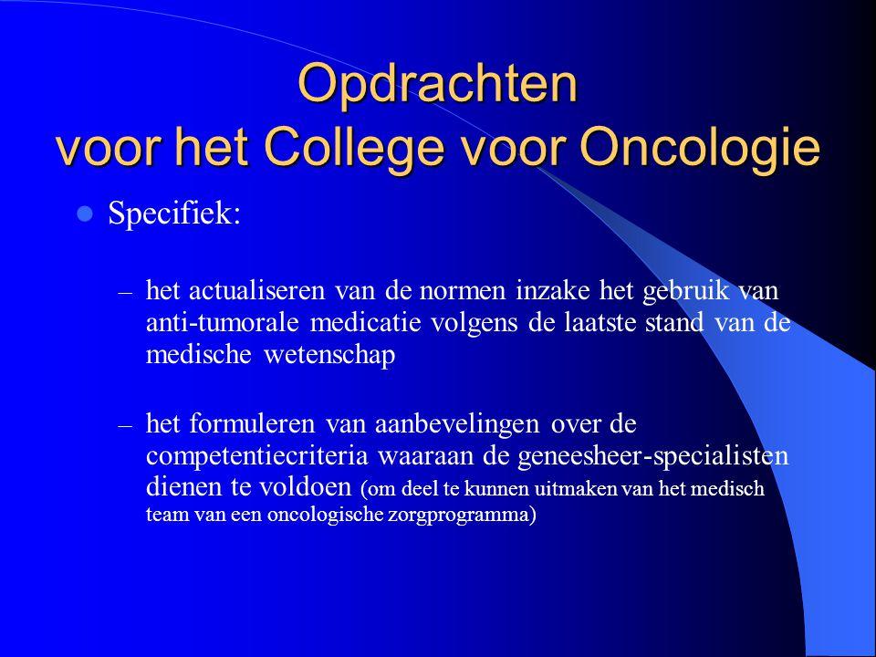  Specifiek: – het actualiseren van de normen inzake het gebruik van anti-tumorale medicatie volgens de laatste stand van de medische wetenschap – het formuleren van aanbevelingen over de competentiecriteria waaraan de geneesheer-specialisten dienen te voldoen (om deel te kunnen uitmaken van het medisch team van een oncologische zorgprogramma) Opdrachten voor het College voor Oncologie