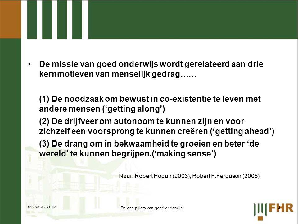 •De missie van goed onderwijs wordt gerelateerd aan drie kernmotieven van menselijk gedrag…… (1) De noodzaak om bewust in co-existentie te leven met andere mensen ('getting along') (2) De drijfveer om autonoom te kunnen zijn en voor zichzelf een voorsprong te kunnen creëren ('getting ahead') (3) De drang om in bekwaamheid te groeien en beter 'de wereld' te kunnen begrijpen.('making sense') Naar: Robert Hogan (2003); Robert F.Ferguson (2005) 4 6/27/2014 7:23 AM De drie pijlers van goed onderwijs
