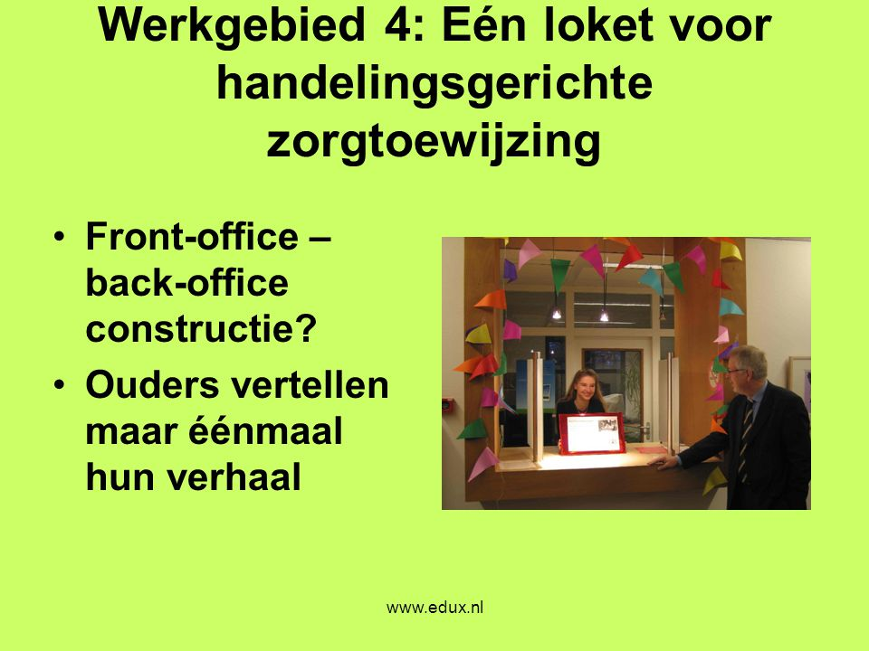 www.edux.nl Werkgebied 4: Eén loket voor handelingsgerichte zorgtoewijzing •Front-office – back-office constructie? •Ouders vertellen maar éénmaal hun