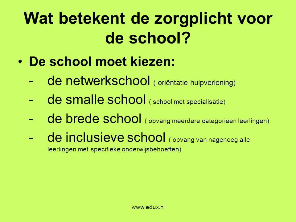 www.edux.nl Wat betekent de zorgplicht voor de school? •De school moet kiezen: - de netwerkschool ( oriëntatie hulpverlening) -de smalle school ( scho