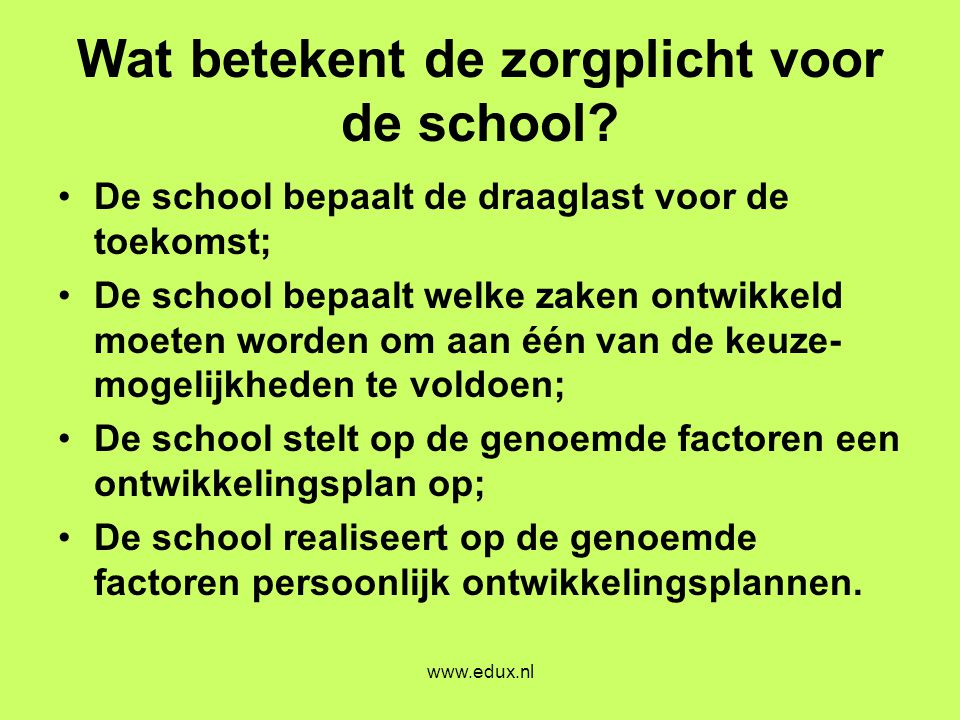 www.edux.nl Wat betekent de zorgplicht voor de school? •De school bepaalt de draaglast voor de toekomst; •De school bepaalt welke zaken ontwikkeld moe