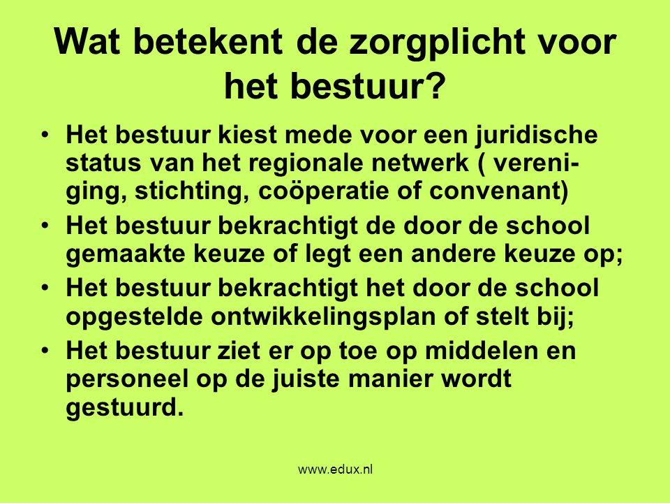www.edux.nl Wat betekent de zorgplicht voor het bestuur? •Het bestuur kiest mede voor een juridische status van het regionale netwerk ( vereni- ging,
